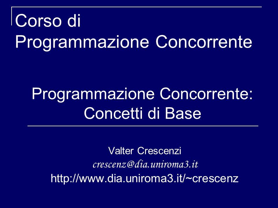 Programmazione Concorrente: Concetti di Base Valter Crescenzi crescenz@dia.uniroma3.it http://www.dia.uniroma3.it/~crescenz Corso di Programmazione Concorrente
