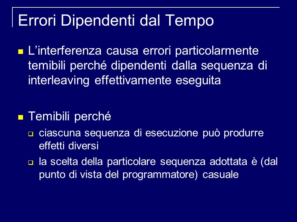 Errori Dipendenti dal Tempo Linterferenza causa errori particolarmente temibili perché dipendenti dalla sequenza di interleaving effettivamente eseguita Temibili perché ciascuna sequenza di esecuzione può produrre effetti diversi la scelta della particolare sequenza adottata è (dal punto di vista del programmatore) casuale