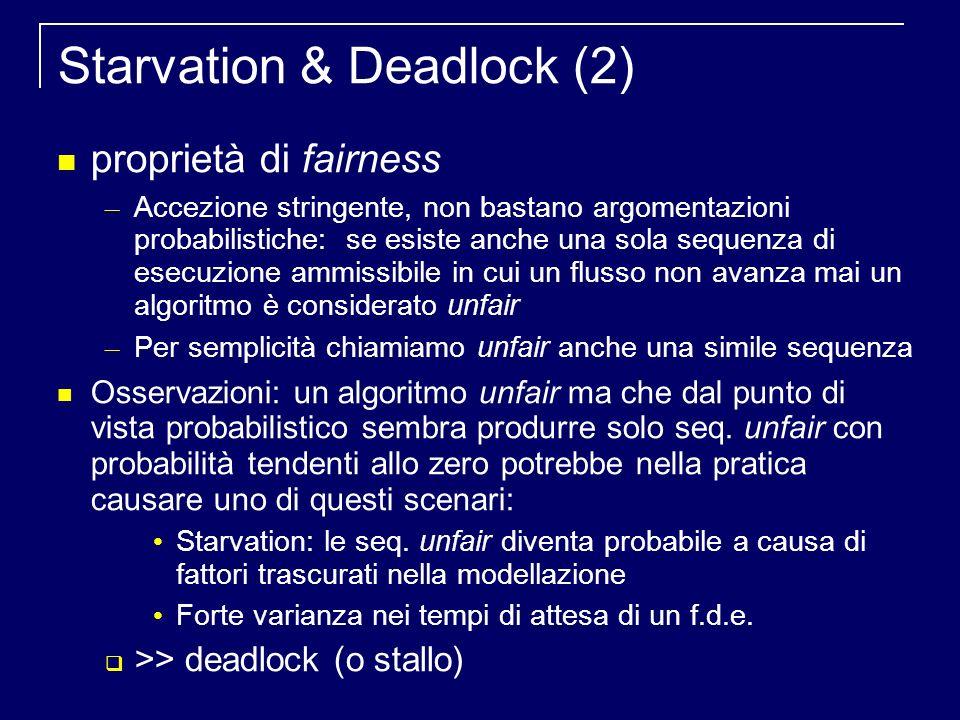 Starvation & Deadlock (2) proprietà di fairness – Accezione stringente, non bastano argomentazioni probabilistiche: se esiste anche una sola sequenza di esecuzione ammissibile in cui un flusso non avanza mai un algoritmo è considerato unfair – Per semplicità chiamiamo unfair anche una simile sequenza Osservazioni: un algoritmo unfair ma che dal punto di vista probabilistico sembra produrre solo seq.