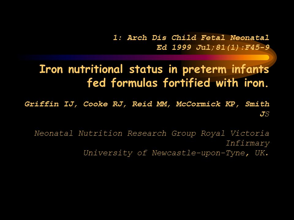 1: Arch Dis Child Fetal Neonatal Ed 1999 Jul;81(1):F45-9 Iron nutritional status in preterm infants fed formulas fortified with iron. Griffin IJ, Cook