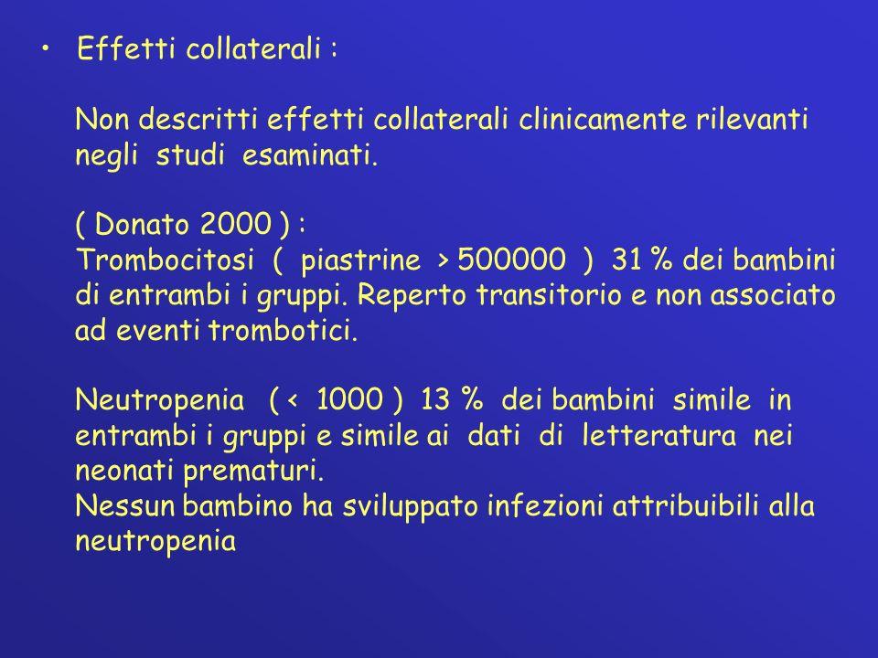 Effetti collaterali : Non descritti effetti collaterali clinicamente rilevanti negli studi esaminati. ( Donato 2000 ) : Trombocitosi ( piastrine > 500