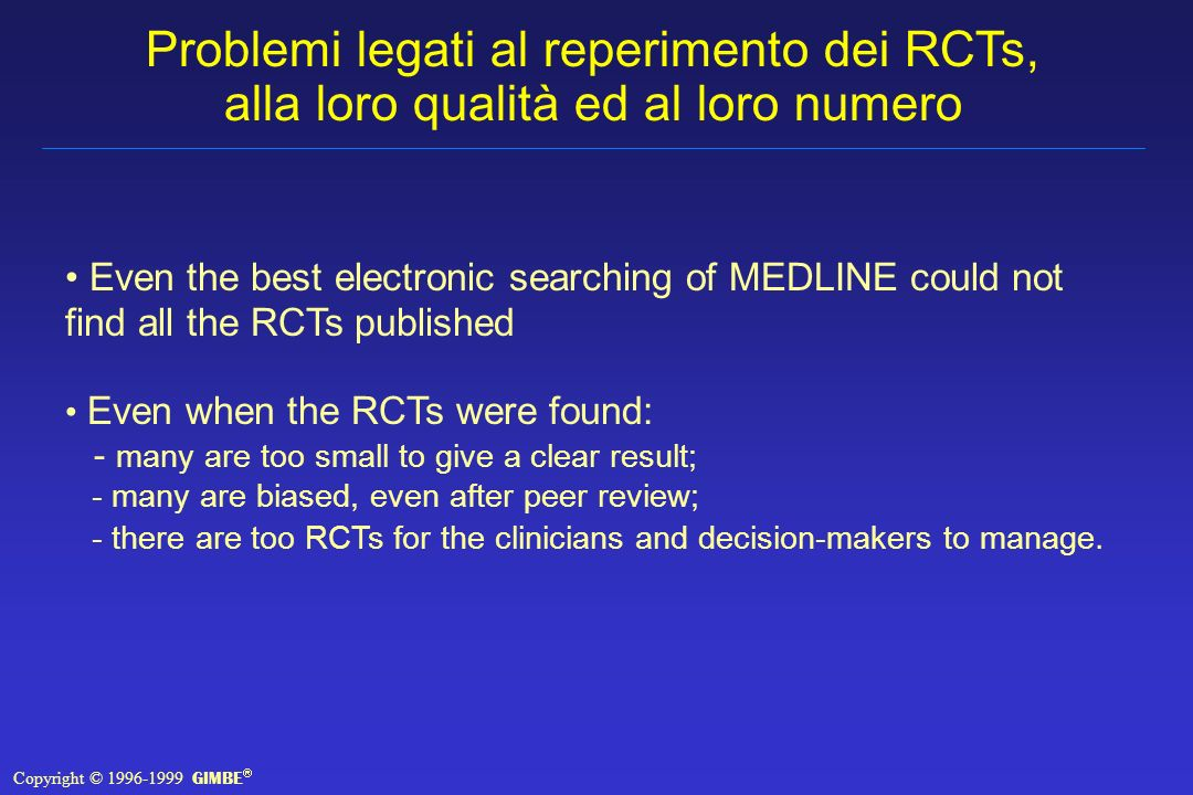 Even the best electronic searching of MEDLINE could not find all the RCTs published Even when the RCTs were found: - many are too small to give a clear result; - many are biased, even after peer review; - there are too RCTs for the clinicians and decision-makers to manage.