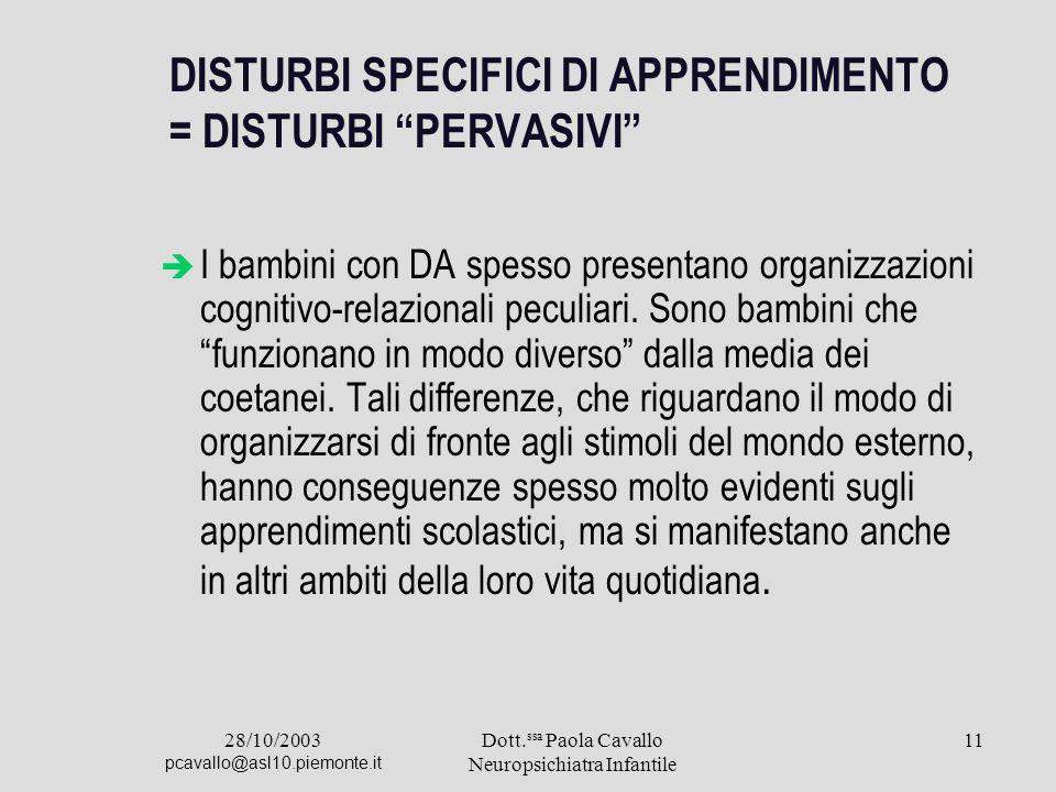 28/10/2003 pcavallo@asl10.piemonte.it Dott. ssa Paola Cavallo Neuropsichiatra Infantile 11 DISTURBI SPECIFICI DI APPRENDIMENTO = DISTURBI PERVASIVI I