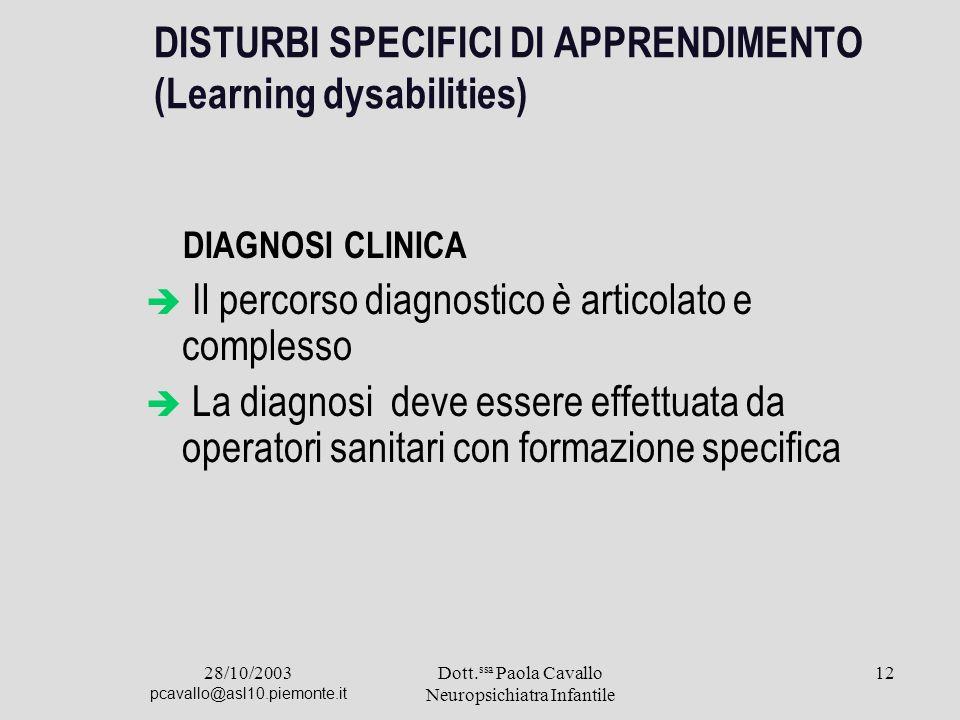 28/10/2003 pcavallo@asl10.piemonte.it Dott. ssa Paola Cavallo Neuropsichiatra Infantile 12 DISTURBI SPECIFICI DI APPRENDIMENTO (Learning dysabilities)