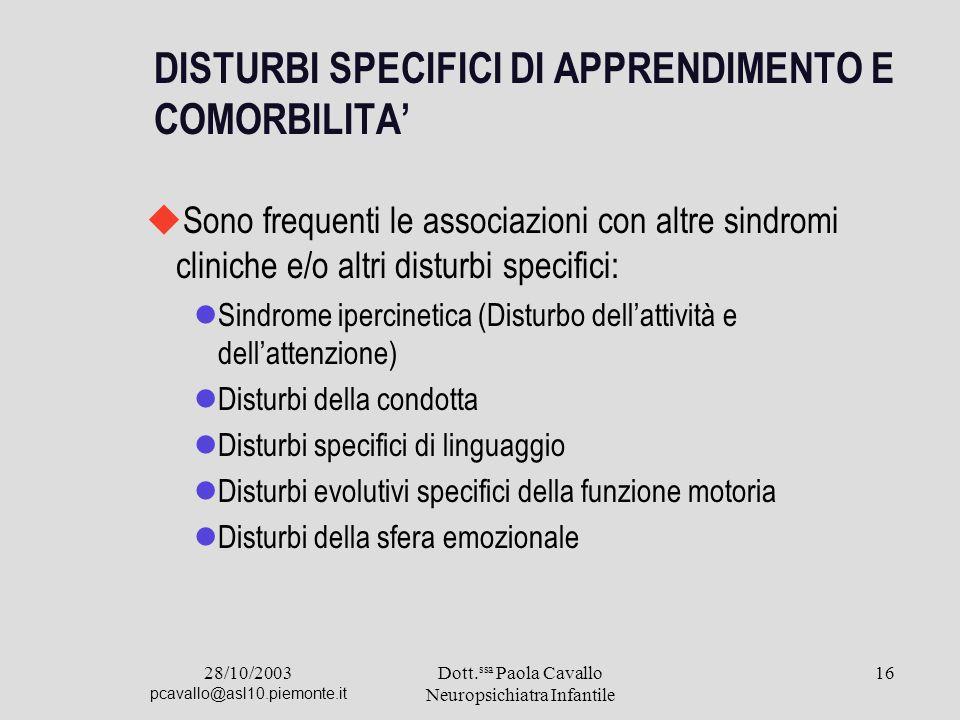 28/10/2003 pcavallo@asl10.piemonte.it Dott. ssa Paola Cavallo Neuropsichiatra Infantile 16 DISTURBI SPECIFICI DI APPRENDIMENTO E COMORBILITA Sono freq