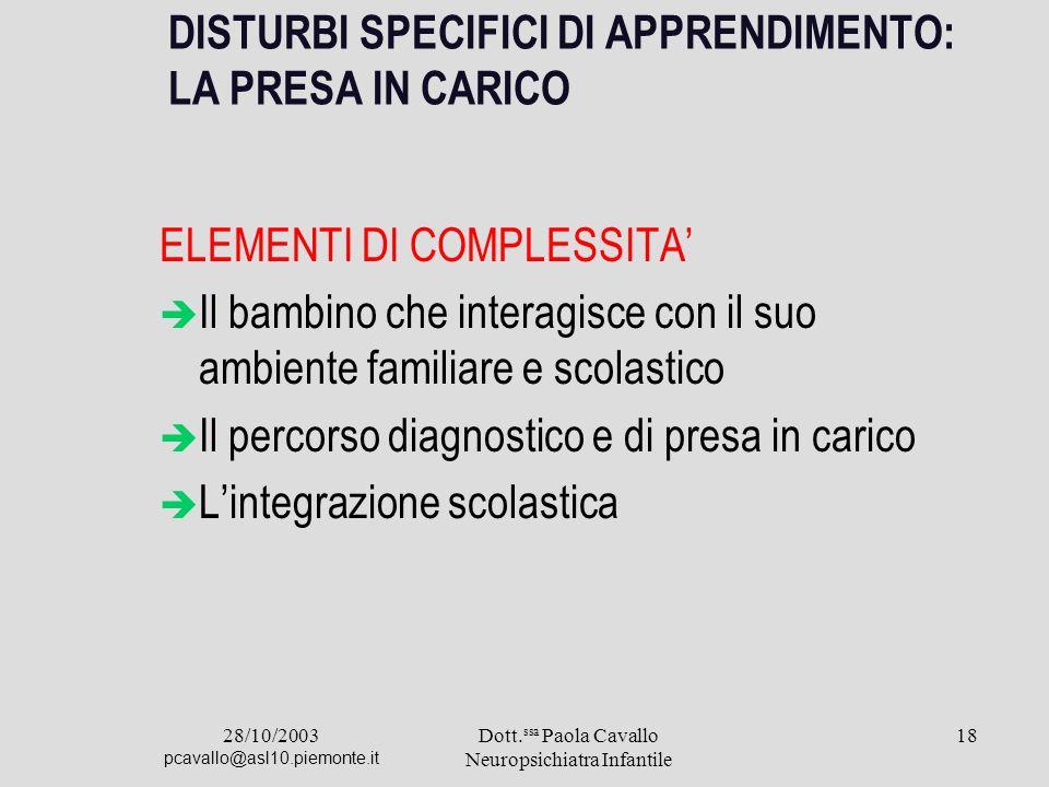 28/10/2003 pcavallo@asl10.piemonte.it Dott. ssa Paola Cavallo Neuropsichiatra Infantile 18 DISTURBI SPECIFICI DI APPRENDIMENTO: LA PRESA IN CARICO ELE