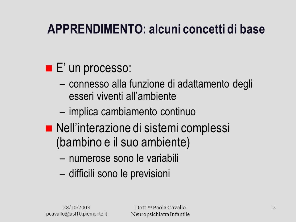 28/10/2003 pcavallo@asl10.piemonte.it Dott. ssa Paola Cavallo Neuropsichiatra Infantile 2 APPRENDIMENTO: alcuni concetti di base E un processo: –conne
