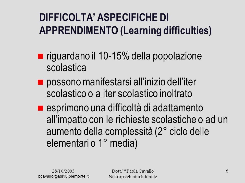 28/10/2003 pcavallo@asl10.piemonte.it Dott. ssa Paola Cavallo Neuropsichiatra Infantile 6 DIFFICOLTA ASPECIFICHE DI APPRENDIMENTO (Learning difficulti