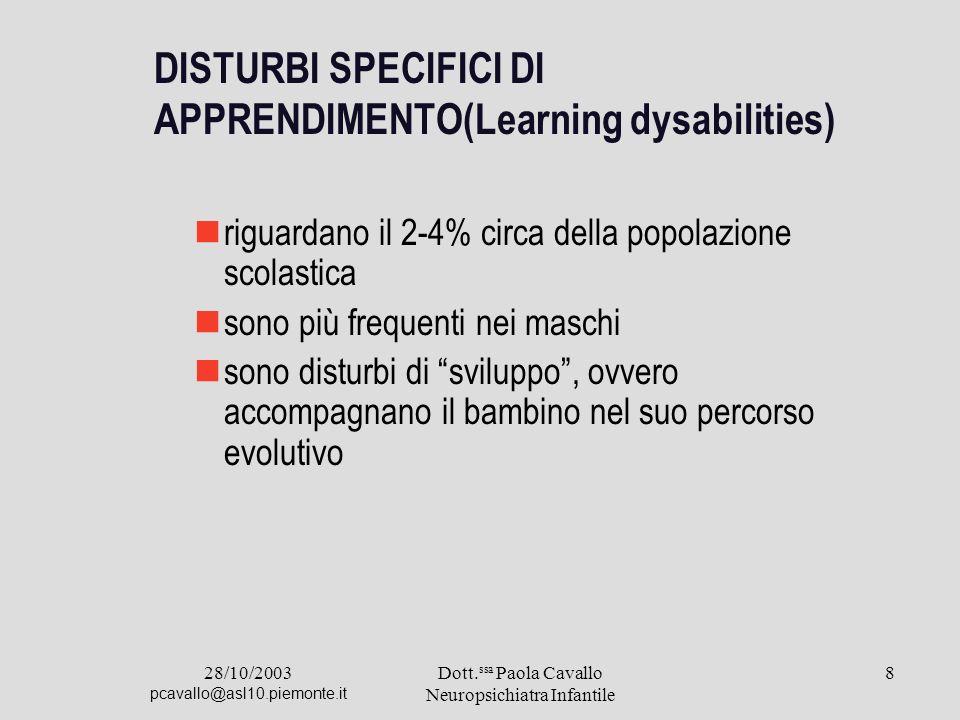 28/10/2003 pcavallo@asl10.piemonte.it Dott. ssa Paola Cavallo Neuropsichiatra Infantile 8 DISTURBI SPECIFICI DI APPRENDIMENTO(Learning dysabilities) r