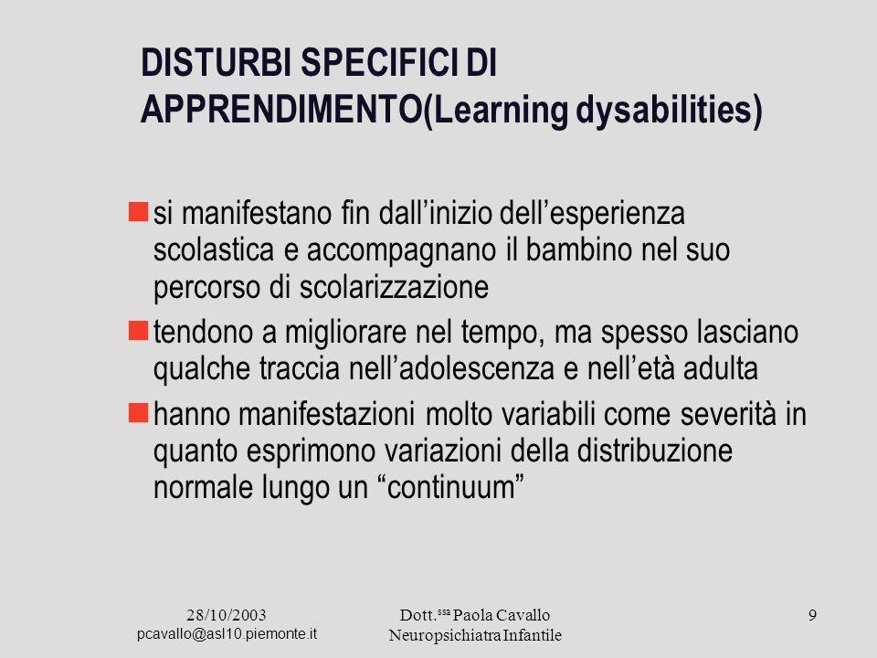 28/10/2003 pcavallo@asl10.piemonte.it Dott. ssa Paola Cavallo Neuropsichiatra Infantile 9 DISTURBI SPECIFICI DI APPRENDIMENTO(Learning dysabilities) s