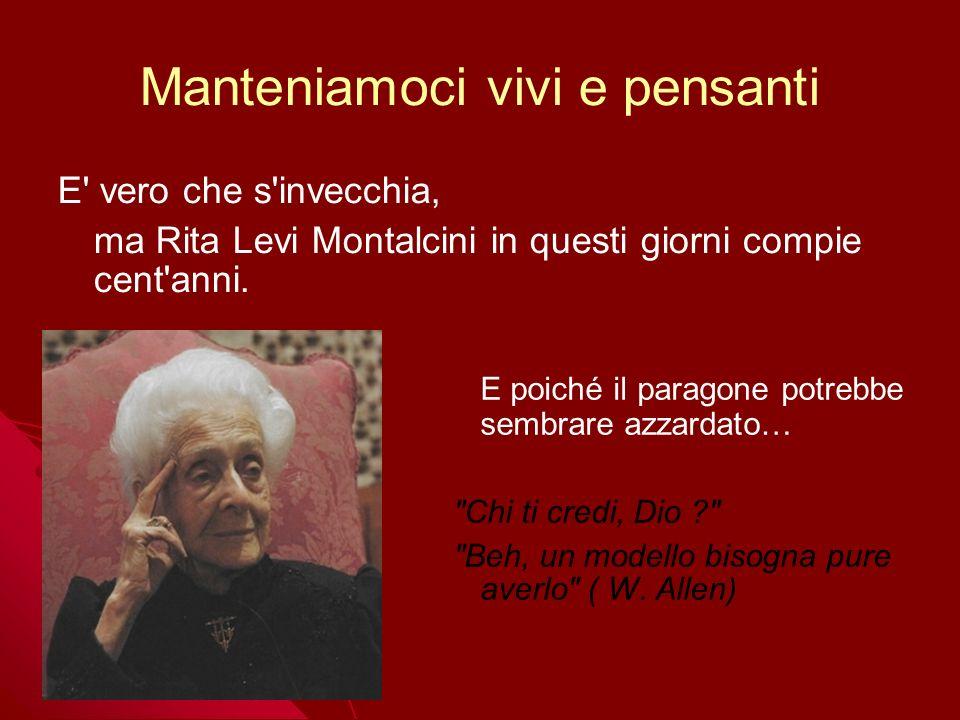 Manteniamoci vivi e pensanti E' vero che s'invecchia, ma Rita Levi Montalcini in questi giorni compie cent'anni. E poiché il paragone potrebbe sembrar