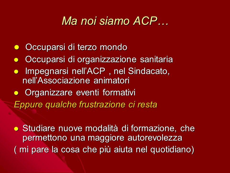 Ma noi siamo ACP… Occuparsi di terzo mondo Occuparsi di terzo mondo Occuparsi di organizzazione sanitaria Occuparsi di organizzazione sanitaria Impegn