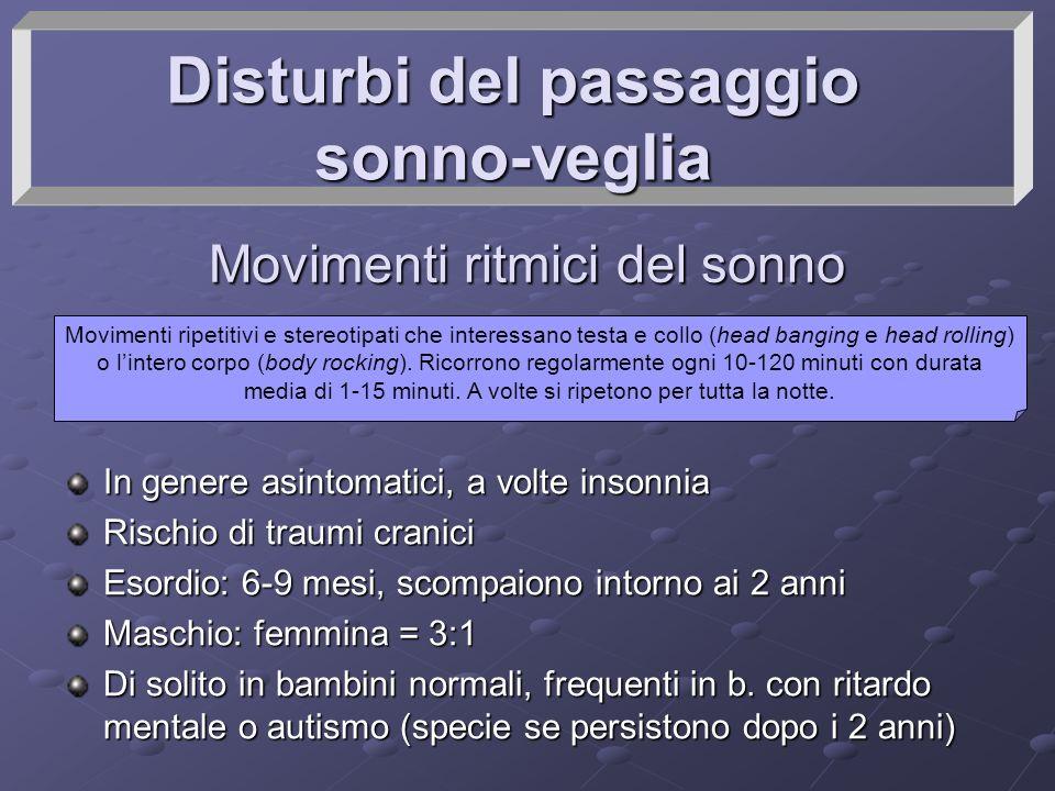 Disturbi del passaggio sonno-veglia Movimenti ritmici del sonno In genere asintomatici, a volte insonnia Rischio di traumi cranici Esordio: 6-9 mesi,