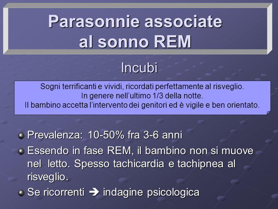 Parasonnie associate al sonno REM Incubi Prevalenza: 10-50% fra 3-6 anni Essendo in fase REM, il bambino non si muove nel letto. Spesso tachicardia e
