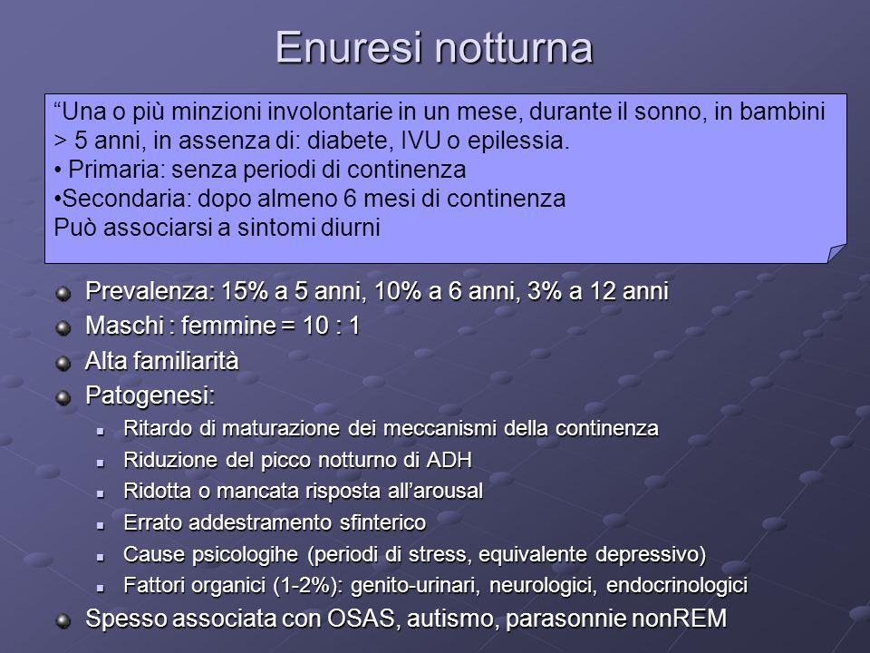 Enuresi notturna Prevalenza: 15% a 5 anni, 10% a 6 anni, 3% a 12 anni Maschi : femmine = 10 : 1 Alta familiarità Patogenesi: Ritardo di maturazione de
