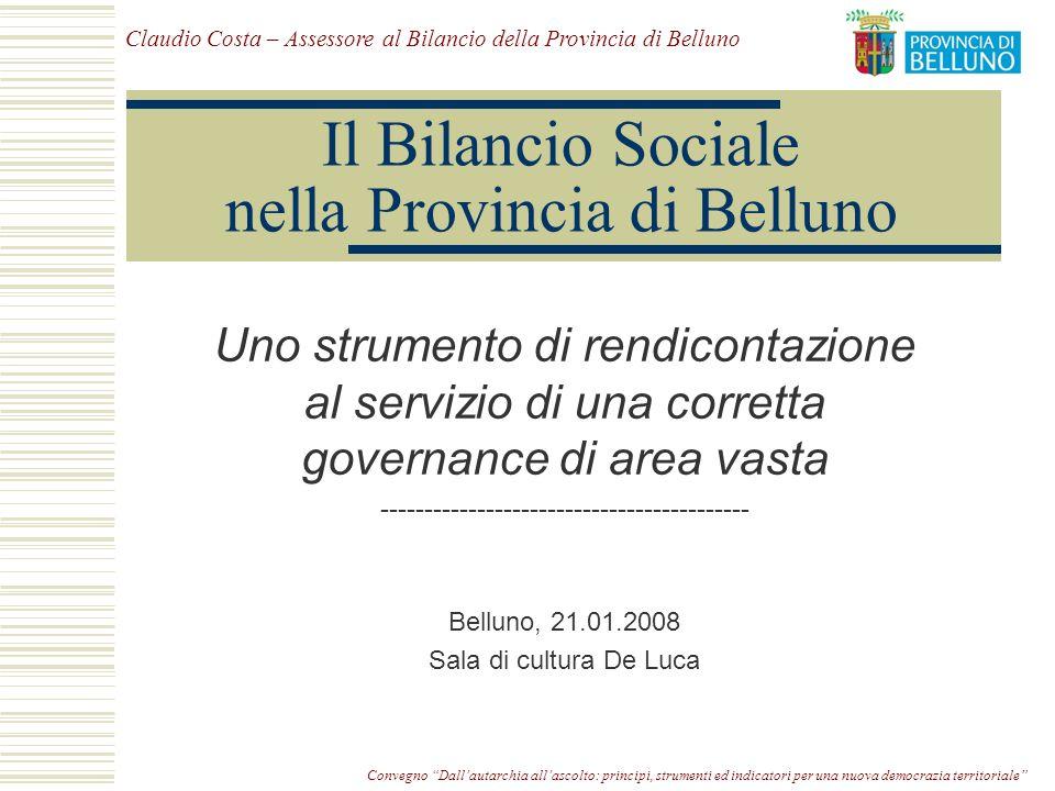 Convegno Dallautarchia allascolto: principi, strumenti ed indicatori per una nuova democrazia territoriale Il Bilancio Sociale nella Provincia di Belluno Uno strumento di rendicontazione al servizio di una corretta governance di area vasta ------------------------------------------ Belluno, 21.01.2008 Sala di cultura De Luca Claudio Costa – Assessore al Bilancio della Provincia di Belluno
