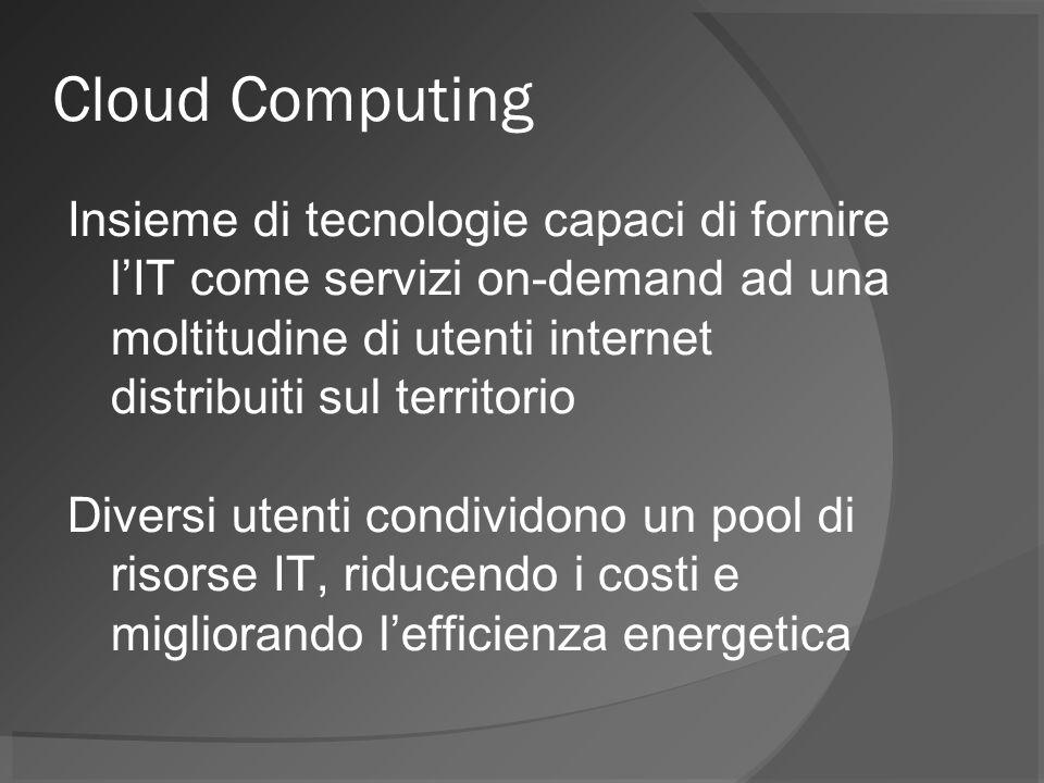 Cloud Computing Insieme di tecnologie capaci di fornire lIT come servizi on-demand ad una moltitudine di utenti internet distribuiti sul territorio Diversi utenti condividono un pool di risorse IT, riducendo i costi e migliorando lefficienza energetica