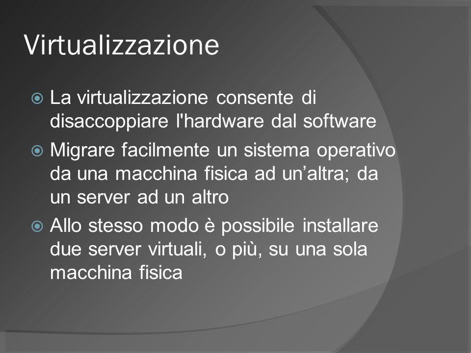 Virtualizzazione La virtualizzazione consente di disaccoppiare l hardware dal software Migrare facilmente un sistema operativo da una macchina fisica ad unaltra; da un server ad un altro Allo stesso modo è possibile installare due server virtuali, o più, su una sola macchina fisica