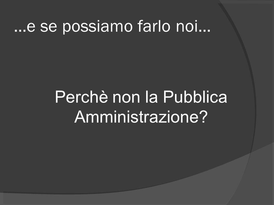 ...e se possiamo farlo noi... Perchè non la Pubblica Amministrazione?