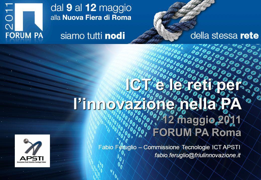 ICT e le reti per linnovazione nella PA 12 maggio 2011 FORUM PA Roma Fabio Feruglio – Commissione Tecnologie ICT APSTI fabio.feruglio@friulinnovazione