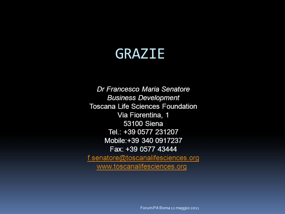 Dr Francesco Maria Senatore Business Development Toscana Life Sciences Foundation Via Fiorentina, 1 53100 Siena Tel.: +39 0577 231207 Mobile:+39 340 0917237 Fax: +39 0577 43444 f.senatore@toscanalifesciences.org www.toscanalifesciences.org Forum PA Roma 12 maggio 2011 GRAZIE