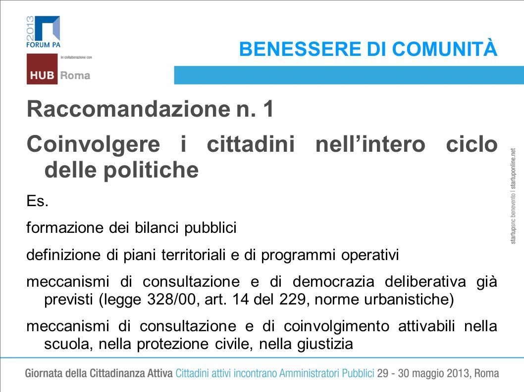 BENESSERE DI COMUNITÀ Raccomandazione n. 1 Coinvolgere i cittadini nellintero ciclo delle politiche Es. formazione dei bilanci pubblici definizione di