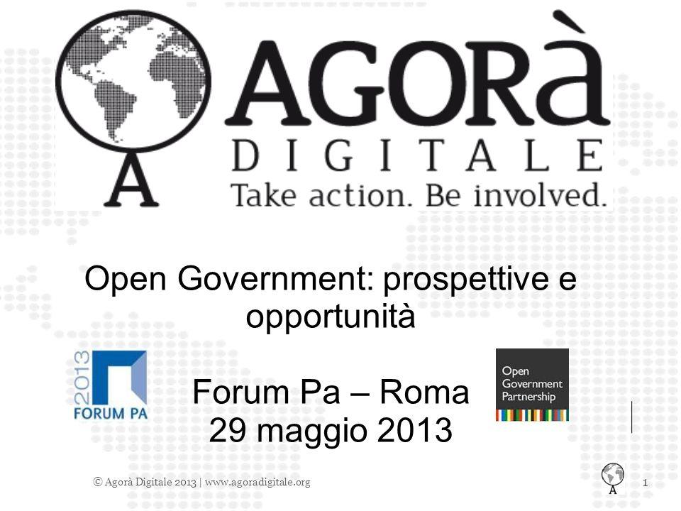 1 © Agorà Digitale 2013 | www.agoradigitale.org Open Government: prospettive e opportunità Forum Pa – Roma 29 maggio 2013