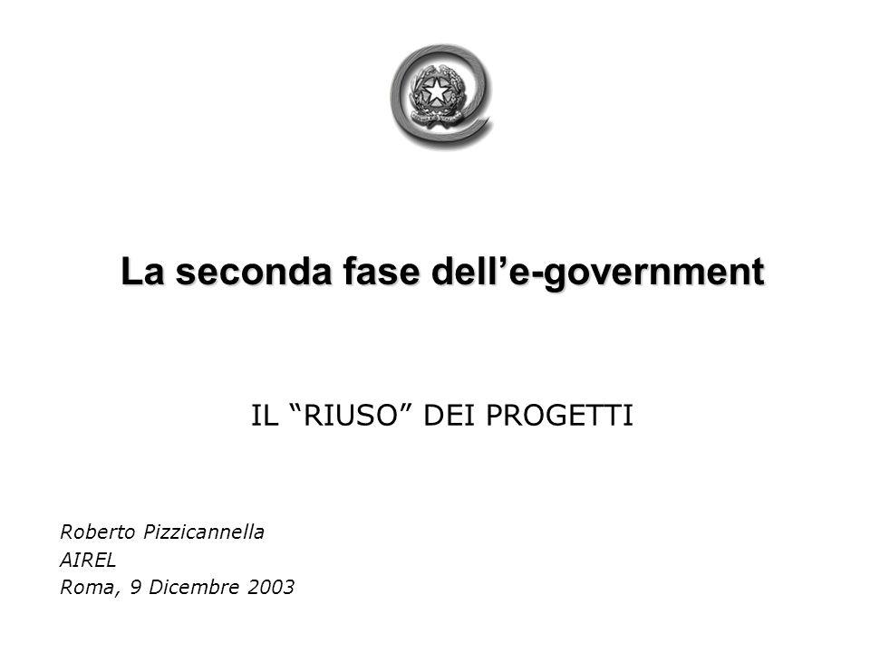 La seconda fase delle-government IL RIUSO DEI PROGETTI Roberto Pizzicannella AIREL Roma, 9 Dicembre 2003