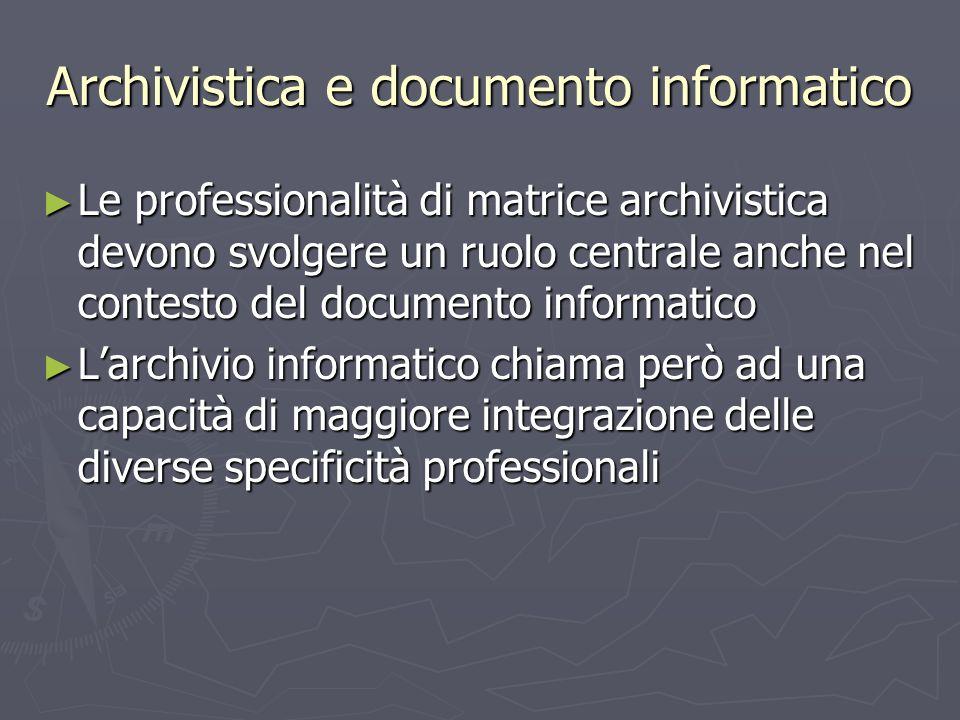 Archivistica e documento informatico Le professionalità di matrice archivistica devono svolgere un ruolo centrale anche nel contesto del documento inf