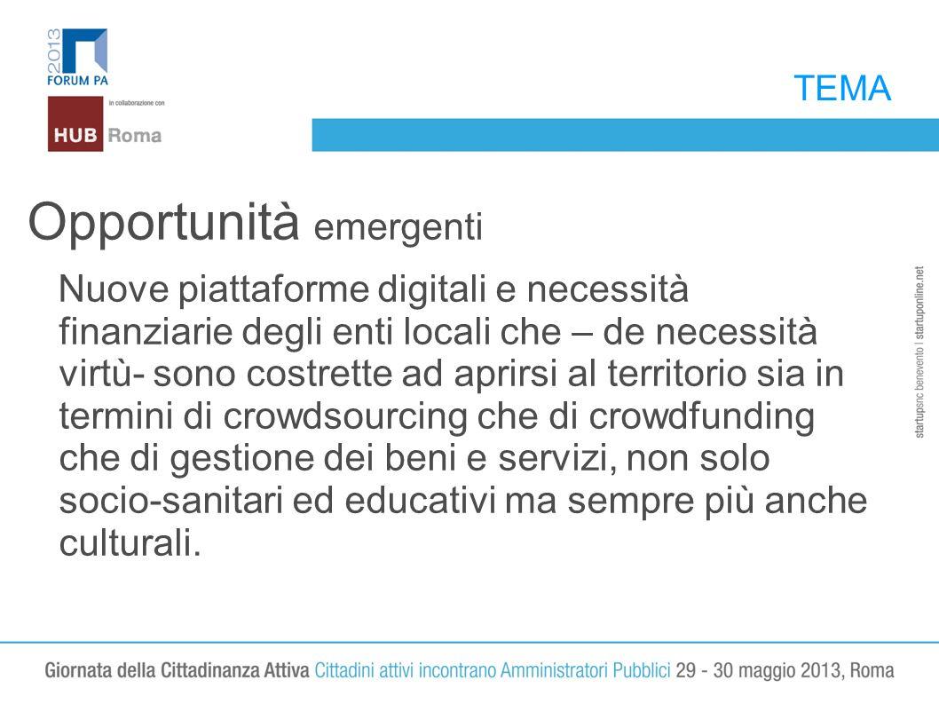 TEMA Opportunità emergenti Nuove piattaforme digitali e necessità finanziarie degli enti locali che – de necessità virtù- sono costrette ad aprirsi al territorio sia in termini di crowdsourcing che di crowdfunding che di gestione dei beni e servizi, non solo socio-sanitari ed educativi ma sempre più anche culturali.