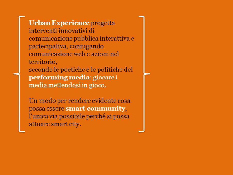Urban Experience progetta interventi innovativi di comunicazione pubblica interattiva e partecipativa, coniugando comunicazione web e azioni nel territorio, secondo le poetiche e le politiche del performing media: giocare i media mettendosi in gioco.