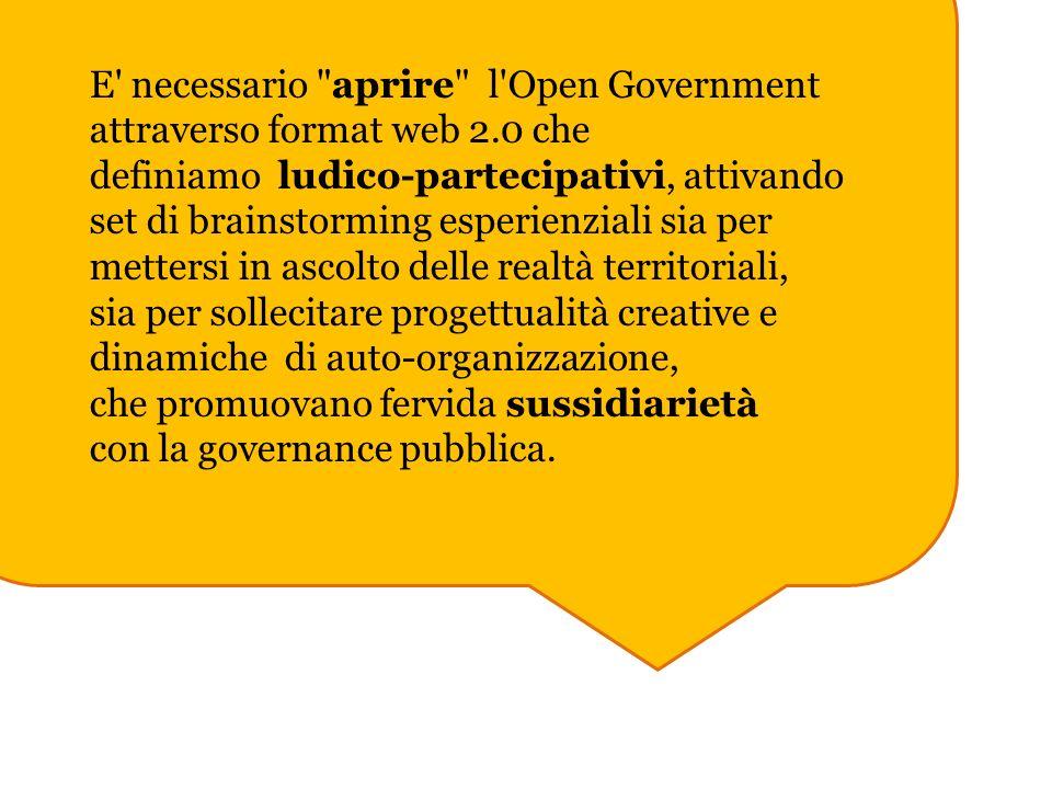 E necessario aprire l Open Government attraverso format web 2.0 che definiamo ludico-partecipativi, attivando set di brainstorming esperienziali sia per mettersi in ascolto delle realtà territoriali, sia per sollecitare progettualità creative e dinamiche di auto-organizzazione, che promuovano fervida sussidiarietà con la governance pubblica.