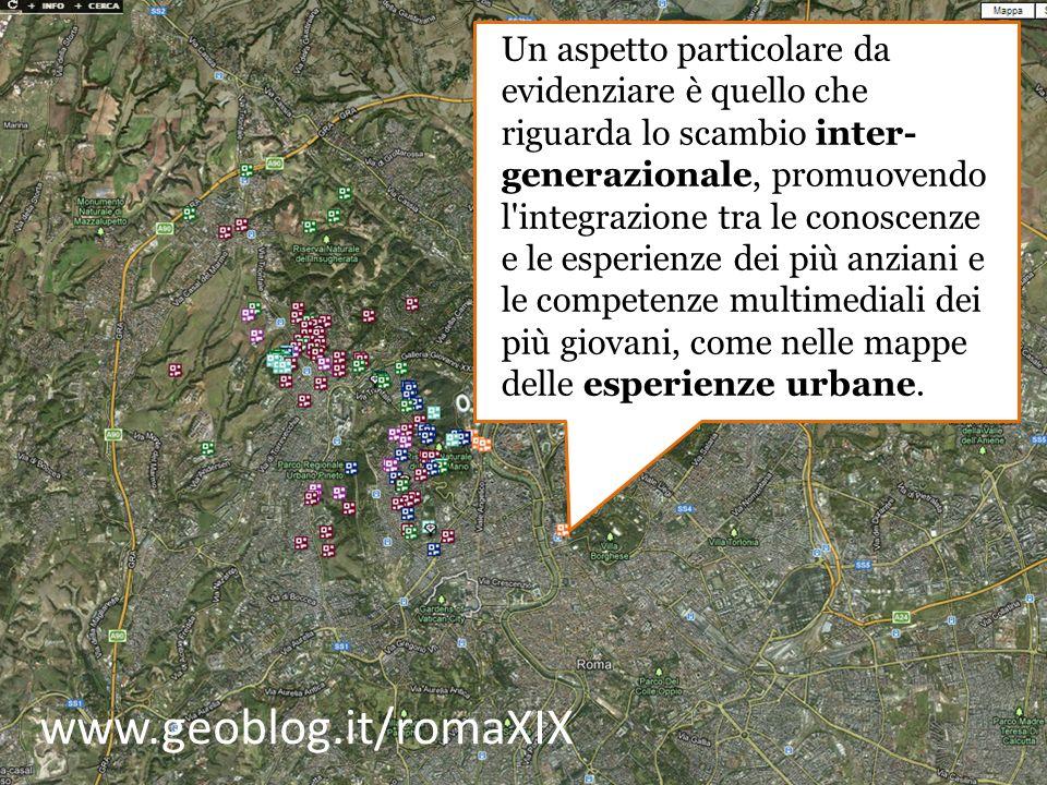 www.geoblog.it/romaXIX Un aspetto particolare da evidenziare è quello che riguarda lo scambio inter- generazionale, promuovendo l integrazione tra le conoscenze e le esperienze dei più anziani e le competenze multimediali dei più giovani, come nelle mappe delle esperienze urbane.