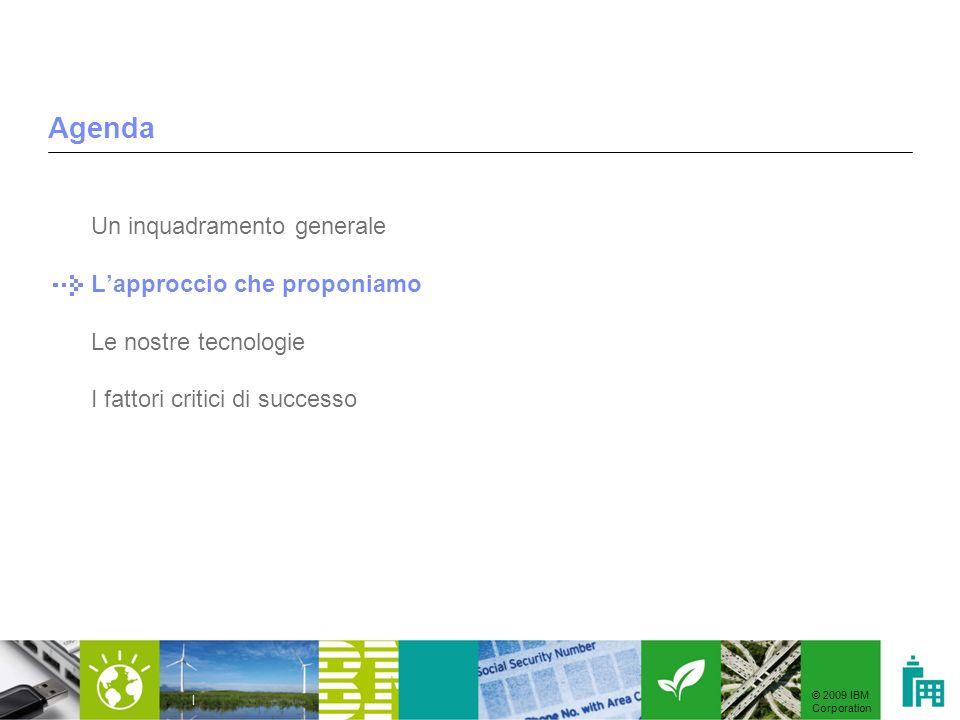 © 2009 IBM Corporation | Agenda Un inquadramento generale Lapproccio che proponiamo Le nostre tecnologie I fattori critici di successo