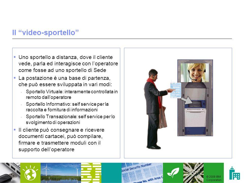 © 2009 IBM Corporation | Il video-sportello Uno sportello a distanza, dove il cliente vede, parla ed interagisce con loperatore come fosse ad uno spor