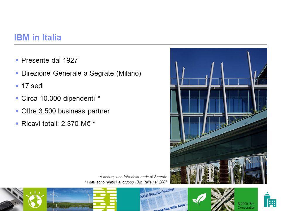© 2009 IBM Corporation | IBM in Italia Presente dal 1927 Direzione Generale a Segrate (Milano) 17 sedi Circa 10.000 dipendenti * Oltre 3.500 business