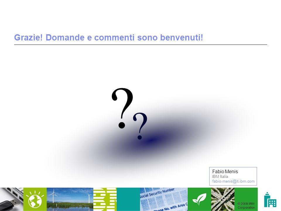 © 2009 IBM Corporation | Grazie! Domande e commenti sono benvenuti! ? ? Fabio Menis IBM Italia fabio.menis@it.ibm.com