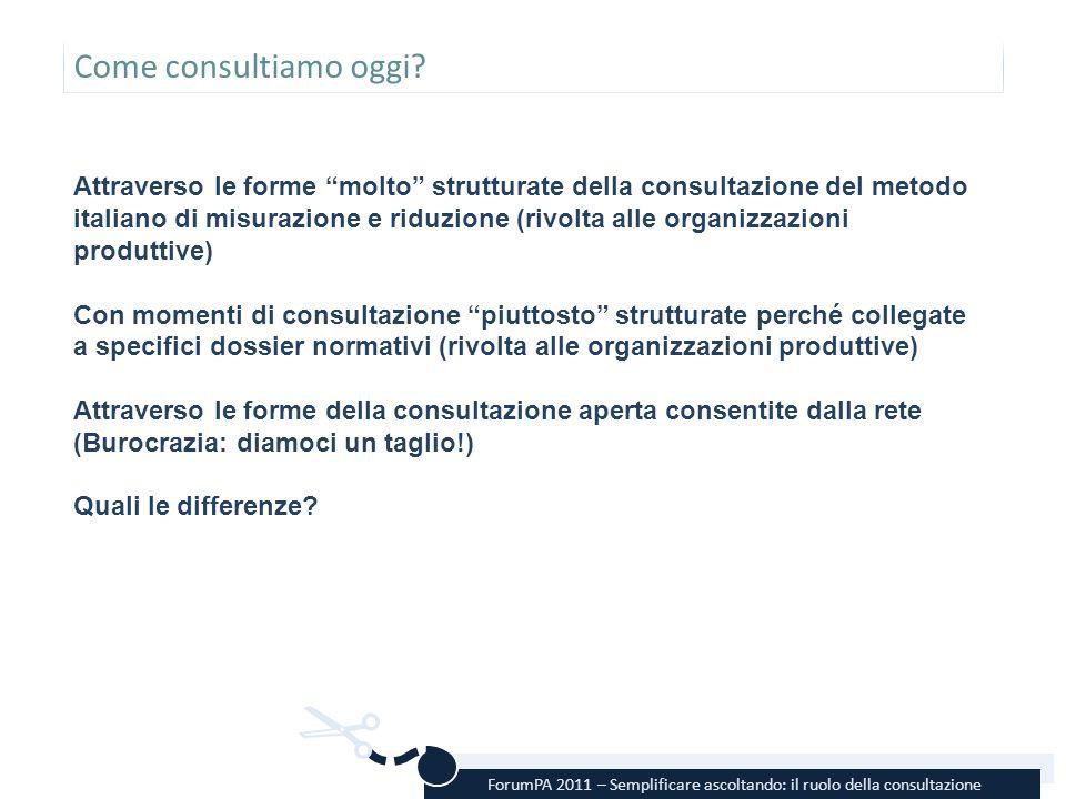 ForumPA 2011 – Semplificare ascoltando: il ruolo della consultazione Come consultiamo oggi? Attraverso le forme molto strutturate della consultazione