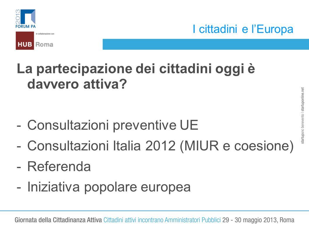 I cittadini e lEuropa La partecipazione dei cittadini oggi è davvero attiva? -Consultazioni preventive UE -Consultazioni Italia 2012 (MIUR e coesione)