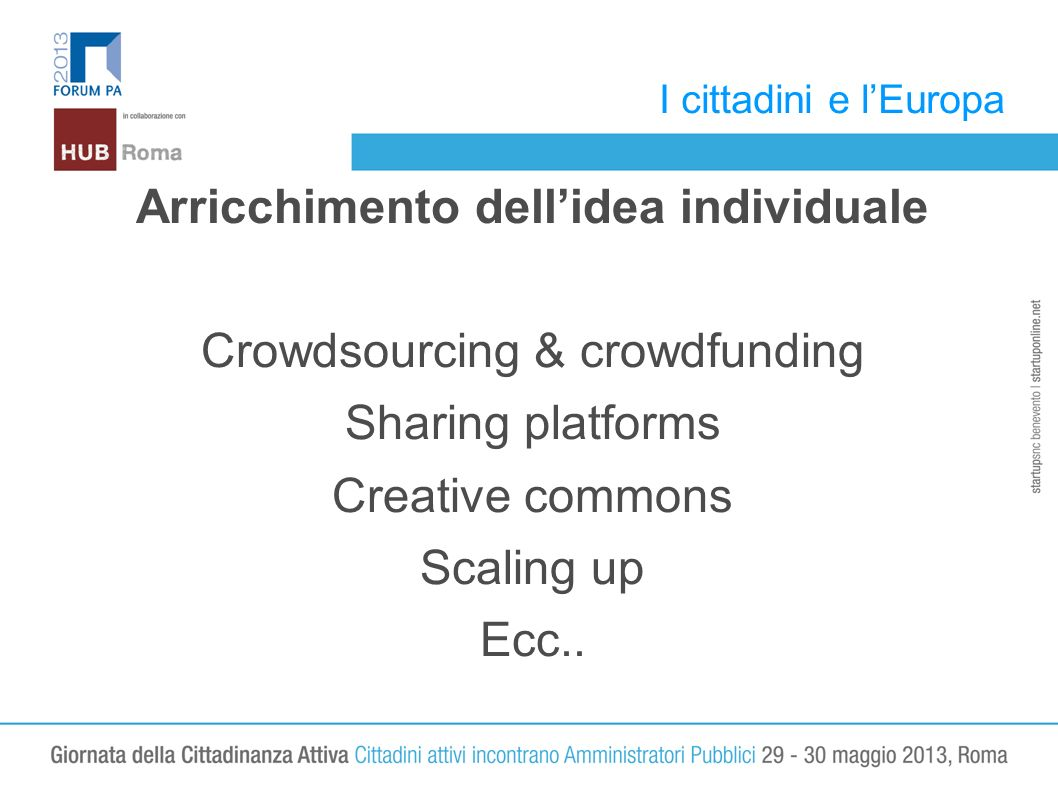 I cittadini e lEuropa Arricchimento dellidea individuale Crowdsourcing & crowdfunding Sharing platforms Creative commons Scaling up Ecc..