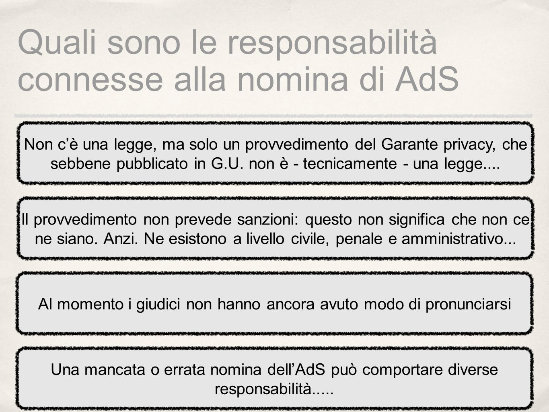 Quali sono le responsabilità connesse alla nomina di AdS Non cè una legge, ma solo un provvedimento del Garante privacy, che sebbene pubblicato in G.U.