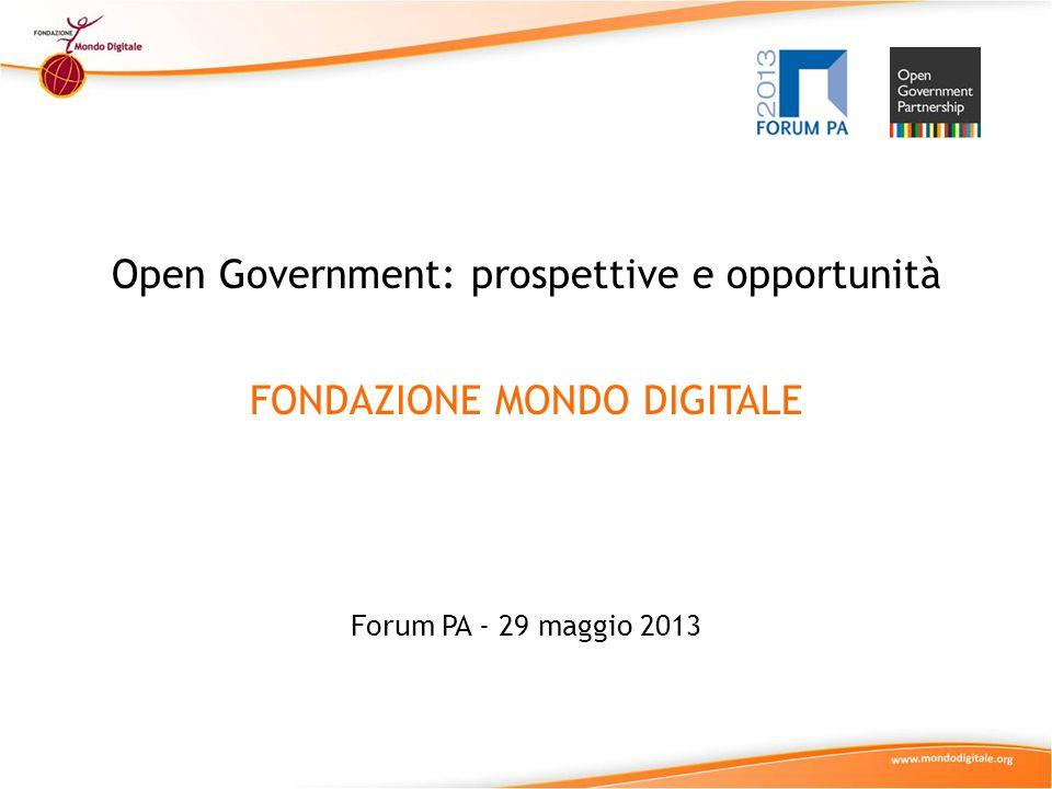 Open Government: prospettive e opportunità FONDAZIONE MONDO DIGITALE Forum PA - 29 maggio 2013