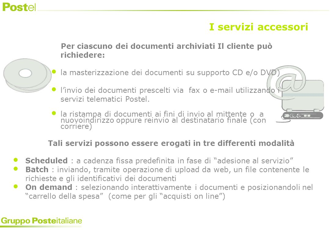 Per ciascuno dei documenti archiviati Il cliente può richiedere: la masterizzazione dei documenti su supporto CD e/o DVD) linvio dei documenti prescelti via fax o e-mail utilizzando i servizi telematici Postel.