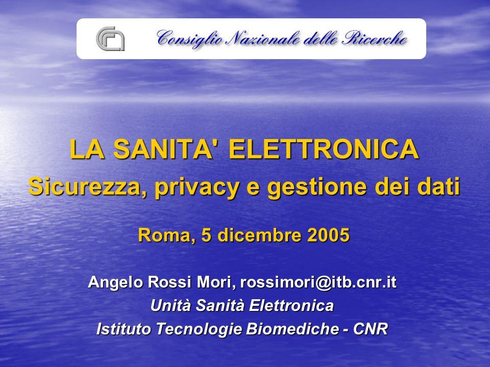LA SANITA ELETTRONICA Sicurezza, privacy e gestione dei dati Roma, 5 dicembre 2005 Angelo Rossi Mori, rossimori@itb.cnr.it Unità Sanità Elettronica Istituto Tecnologie Biomediche - CNR