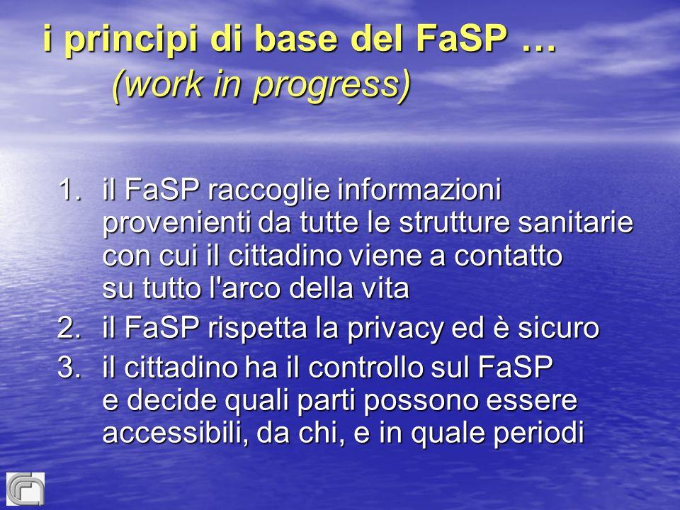i principi di base del FaSP … (work in progress) 1.il FaSP raccoglie informazioni provenienti da tutte le strutture sanitarie con cui il cittadino viene a contatto su tutto l arco della vita 2.il FaSP rispetta la privacy ed è sicuro 3.il cittadino ha il controllo sul FaSP e decide quali parti possono essere accessibili, da chi, e in quale periodi
