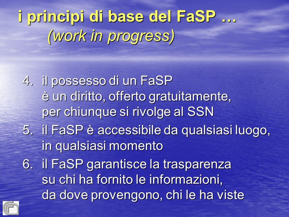 i principi di base del FaSP … (work in progress) 4.il possesso di un FaSP è un diritto, offerto gratuitamente, per chiunque si rivolge al SSN 5.il FaSP è accessibile da qualsiasi luogo, in qualsiasi momento 6.il FaSP garantisce la trasparenza su chi ha fornito le informazioni, da dove provengono, chi le ha viste