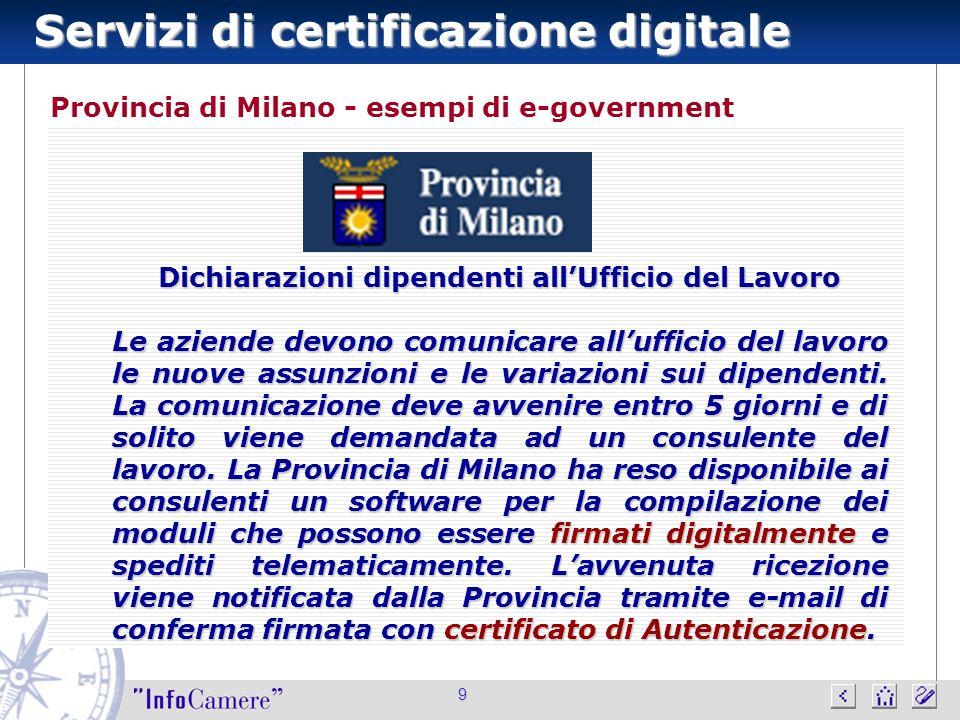 Servizi di certificazione digitale 9 Provincia di Milano - esempi di e-government Dichiarazioni dipendenti allUfficio del Lavoro Le aziende devono comunicare allufficio del lavoro le nuove assunzioni e le variazioni sui dipendenti.