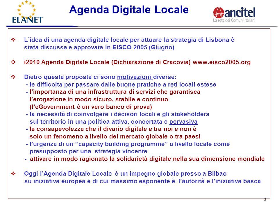 3 Lidea di una agenda digitale locale per attuare la strategia di Lisbona è stata discussa e approvata in EISCO 2005 (Giugno) i2010 Agenda Digitale Locale (Dichiarazione di Cracovia) www.eisco2005.org Dietro questa proposta ci sono motivazioni diverse: - le difficolta per passare dalle buone pratiche a reti locali estese - limportanza di una infrastruttura di servizi che garantisca lerogazione in modo sicuro, stabile e continuo (leGovernment è un vero banco di prova) - la necessità di coinvolgere i decisori locali e gli stakeholders sul territorio in una politica attiva, concertata e pervasiva - la consapevolezza che il divario digitale e tra noi e non è solo un fenomeno a livello del mercato globale o tra paesi - lurgenza di un capacity building programme a livello locale come presupposto per una strategia vincente - attivare in modo ragionato la solidarietà digitale nella sua dimensione mondiale Oggi lAgenda Digitale Locale è un impegno globale presso a Bilbao su iniziativa europea e di cui massimo esponente è lautorità e liniziativa basca Agenda Digitale Locale