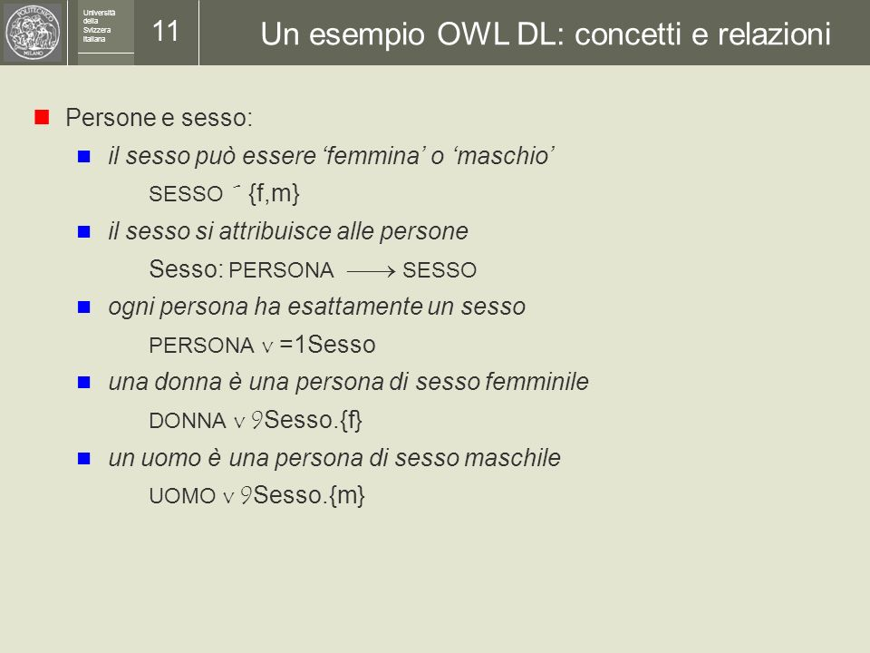 Università della Svizzera italiana 10 Ontologie La definizione formale di un insieme di concetti con le loro relazioni logiche è chiamata ontologia I
