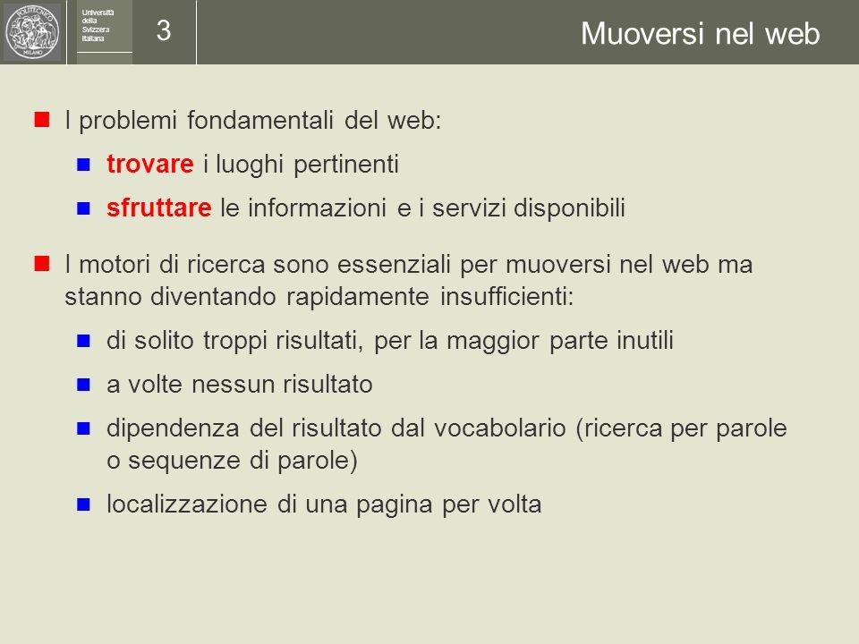 Università della Svizzera italiana 13 Un esempio OWL DL: dati e deduzioni Dati: P0036 è coniugato con P0145 Coniuge( P0036, P0145 ) P0036 è una donna DONNA ( P0036 ) Alcune deduzioni automatiche possibili: P0036 è una persona PERSONA ( P0036 ) P0036 è di sesso femminileSesso( P0036,f) P0145 è una persona PERSONA ( P0145 ) P0145 è un uomo UOMO ( P0036 ) P0145 è di sesso maschileSesso( P0145,m) P0145 è coniugato con P0036 Coniuge( P0145, P0036 ) P0036 e P0145 non sono celibi: CELIBE ( P0036 ) : CELIBE ( P0145 )...